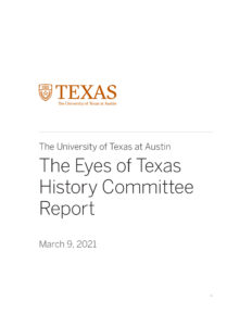 """Full Report Cover with UT Logo and text: """"The University of Texas at Austin The Eyes of Texas History Committee Report March 9, 2021"""
